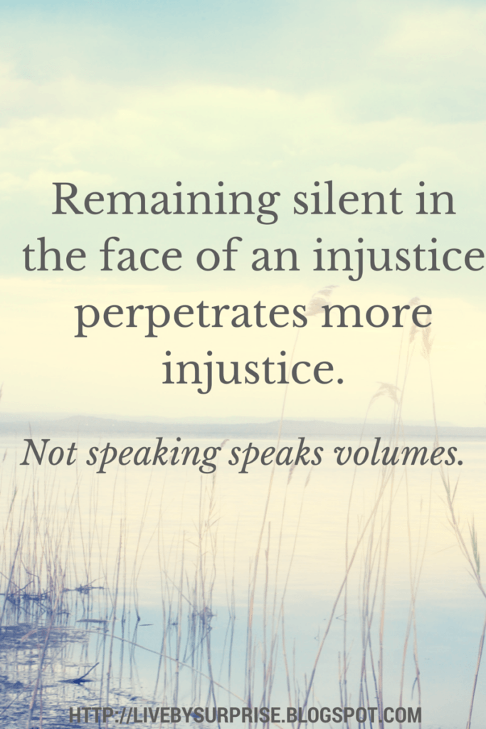 Remaining silent in the face of an injustice perpetrates more injustice.  Not speaking speaks volumes.  Quote livebysurprise